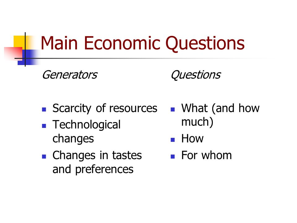 Main Economic Questions Generators Scarcity of resources Technological changes Changes in tastes and preferences Questions What (and how much) How For whom