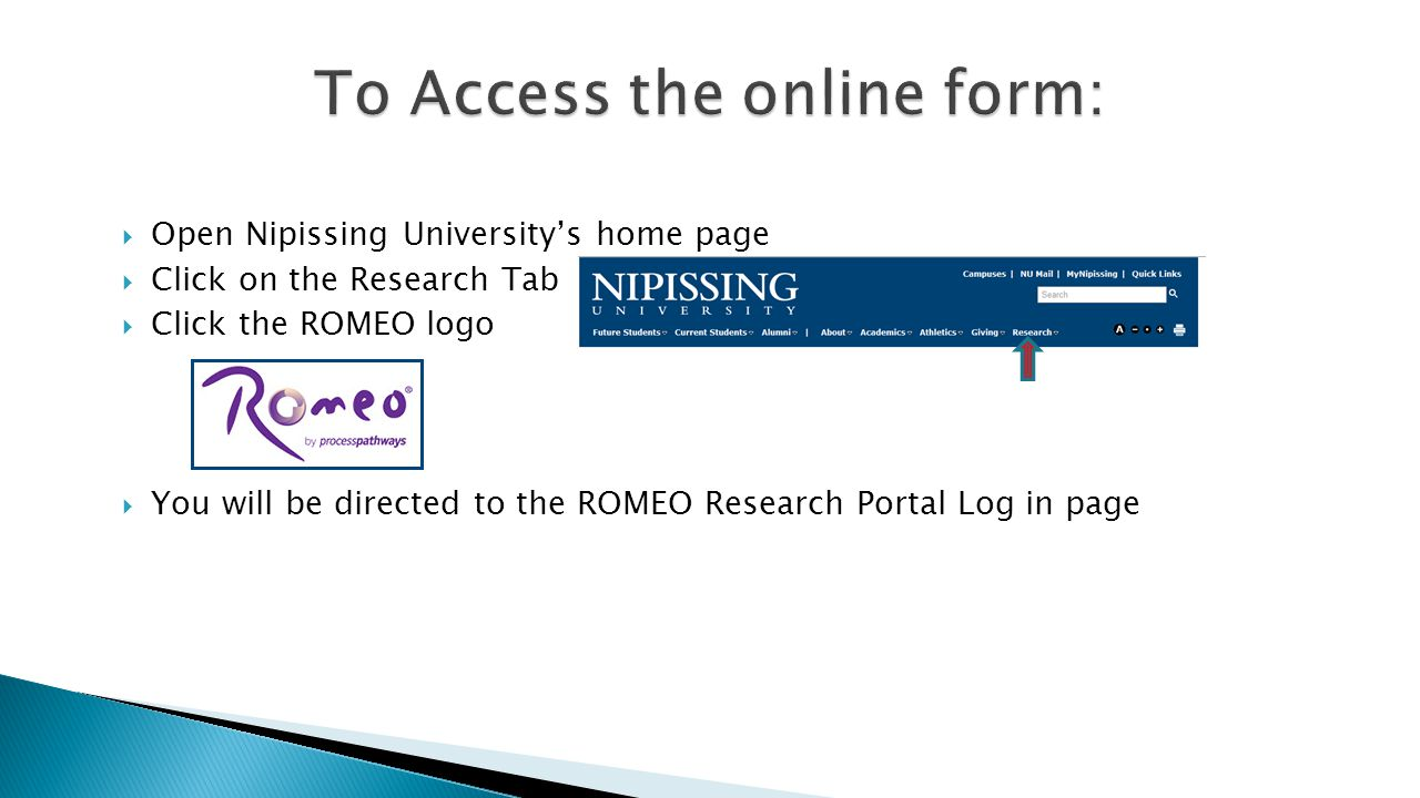  Open Nipissing University's home page  Click on the Research Tab  Click the ROMEO logo  You will be directed to the ROMEO Research Portal Log in page