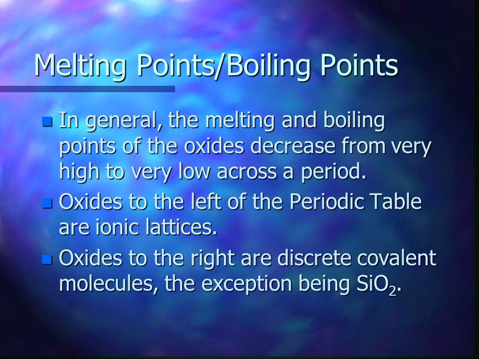 Melting Points/Boiling Points n In general, the melting and boiling points of the oxides decrease from very high to very low across a period.