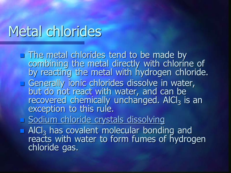 Metal chlorides n The metal chlorides tend to be made by combining the metal directly with chlorine of by reacting the metal with hydrogen chloride.