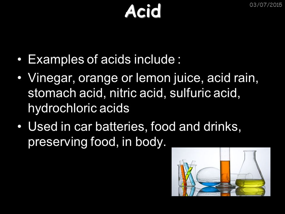 Acid Examples of acids include : Vinegar, orange or lemon juice, acid rain, stomach acid, nitric acid, sulfuric acid, hydrochloric acids Used in car batteries, food and drinks, preserving food, in body.