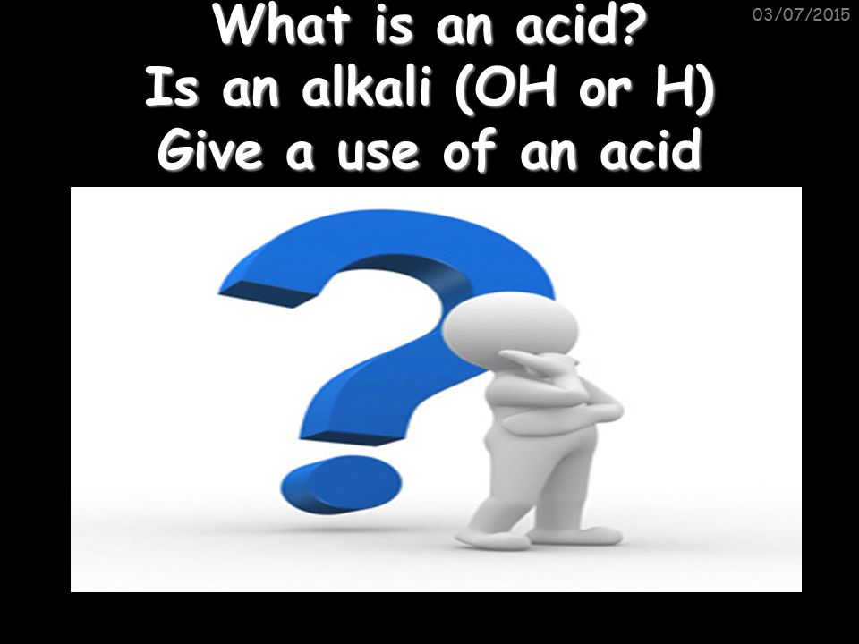 What is an acid Is an alkali (OH or H) Give a use of an acid 03/07/2015