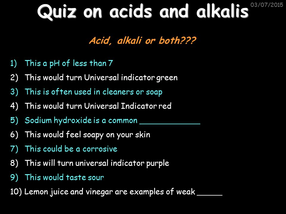 03/07/2015 Quiz on acids and alkalis 1)This a pH of less than 7 2)This would turn Universal indicator green 3)This is often used in cleaners or soap 4)This would turn Universal Indicator red 5)Sodium hydroxide is a common ____________ 6)This would feel soapy on your skin 7)This could be a corrosive 8)This will turn universal indicator purple 9)This would taste sour 10)Lemon juice and vinegar are examples of weak _____ Acid, alkali or both