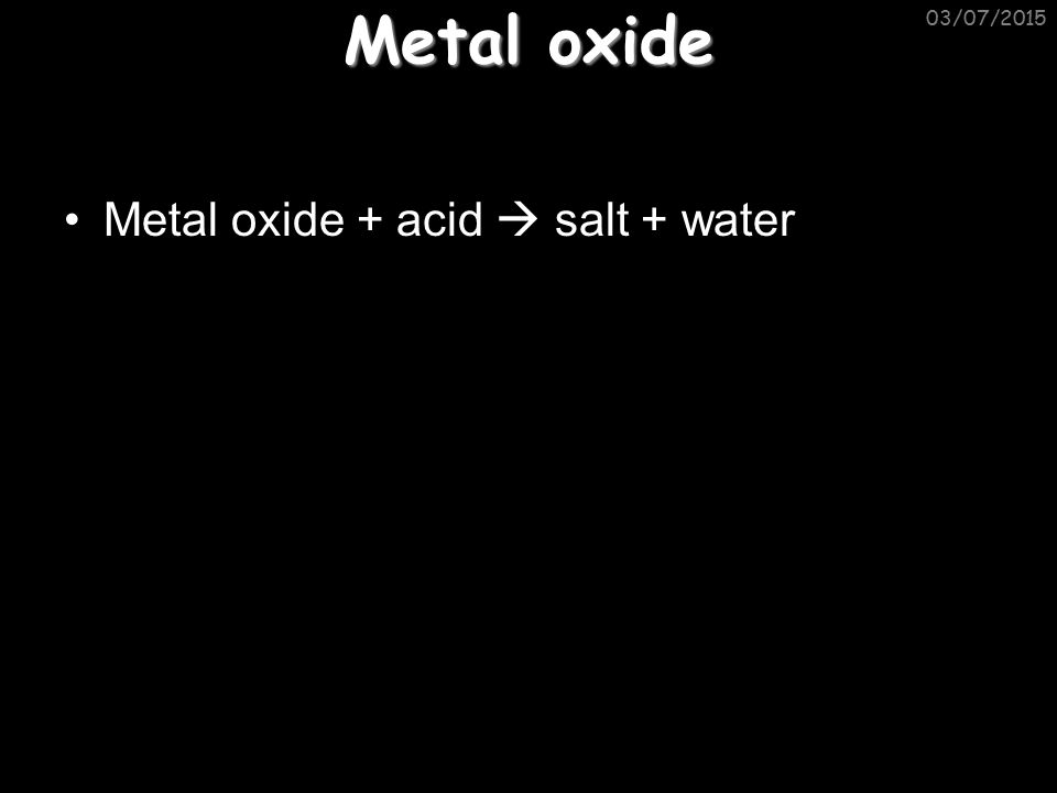 Metal oxide Metal oxide + acid  salt + water 03/07/2015