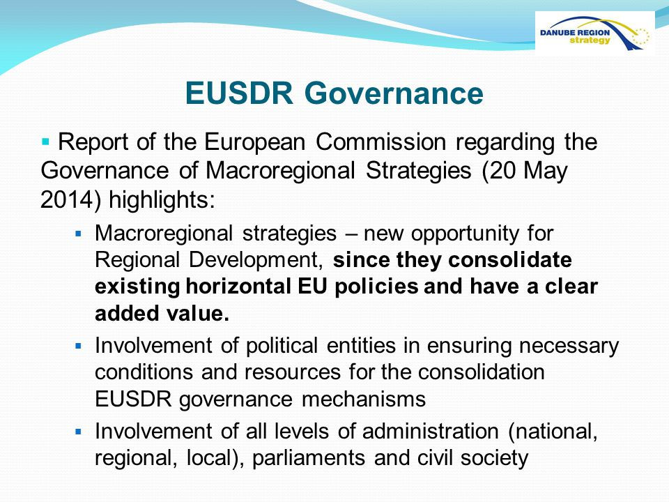 EUSDR Governance  Report of the European Commission regarding the Governance of Macroregional Strategies (20 May 2014) highlights:  Macroregional strategies – new opportunity for Regional Development, since they consolidate existing horizontal EU policies and have a clear added value.