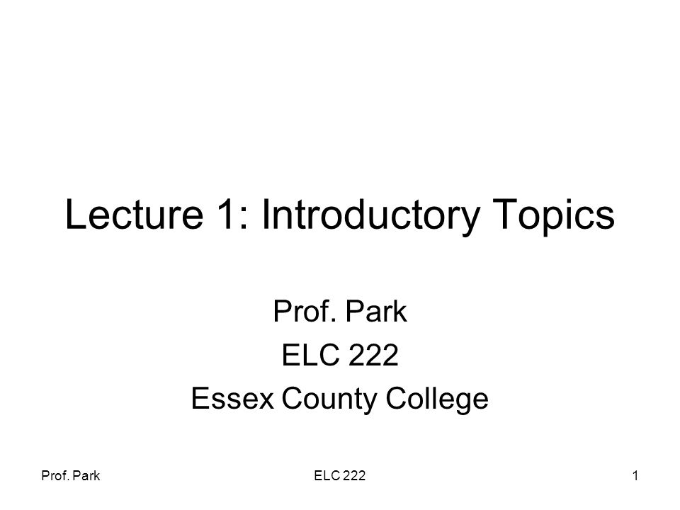 Prof. ParkELC 2221 Lecture 1: Introductory Topics Prof. Park ELC 222 Essex County College