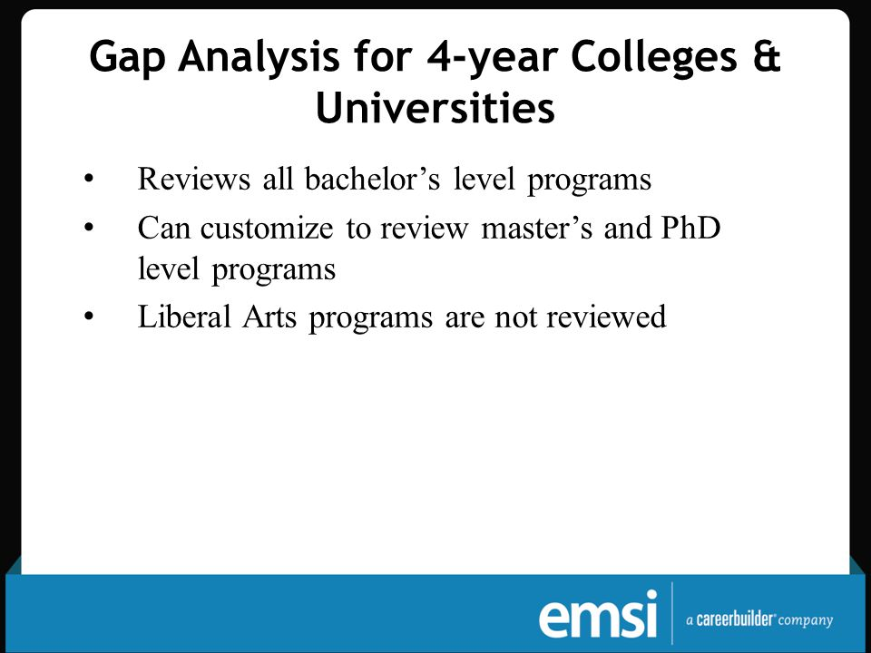 Gap Analysis for 4-year Colleges & Universities Reviews all bachelor's level programs Can customize to review master's and PhD level programs Liberal Arts programs are not reviewed