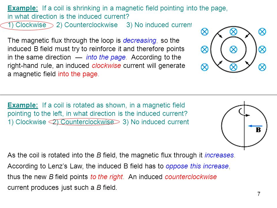 Example: If a coil is shrinking in a magnetic field pointing into the page, in what direction is the induced current.