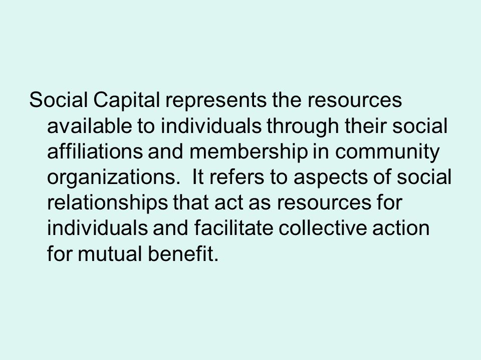 Social Capital represents the resources available to individuals through their social affiliations and membership in community organizations.