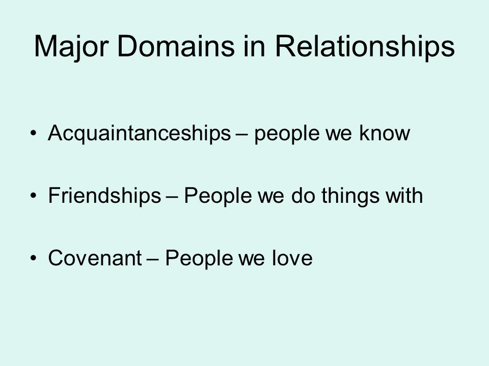 Major Domains in Relationships Acquaintanceships – people we know Friendships – People we do things with Covenant – People we love