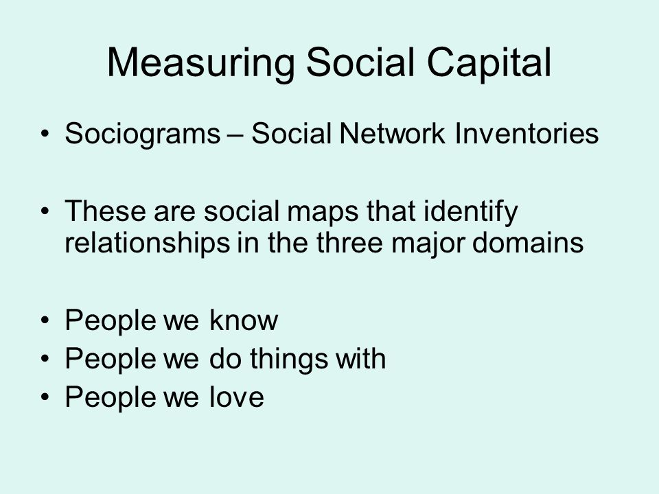 Measuring Social Capital Sociograms – Social Network Inventories These are social maps that identify relationships in the three major domains People we know People we do things with People we love