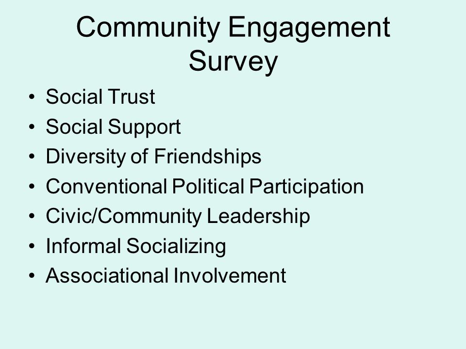 Community Engagement Survey Social Trust Social Support Diversity of Friendships Conventional Political Participation Civic/Community Leadership Informal Socializing Associational Involvement