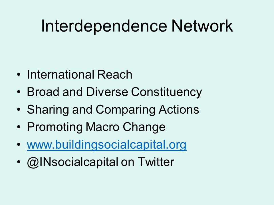 Interdependence Network International Reach Broad and Diverse Constituency Sharing and Comparing Actions Promoting Macro Change www.buildingsocialcapital.org @INsocialcapital on Twitter