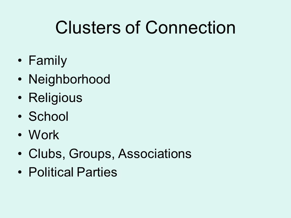 Clusters of Connection Family Neighborhood Religious School Work Clubs, Groups, Associations Political Parties