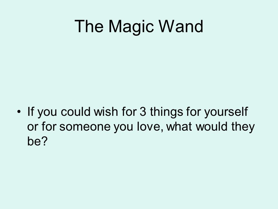 The Magic Wand If you could wish for 3 things for yourself or for someone you love, what would they be