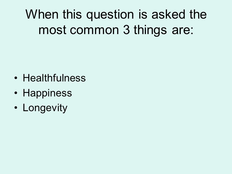 When this question is asked the most common 3 things are: Healthfulness Happiness Longevity