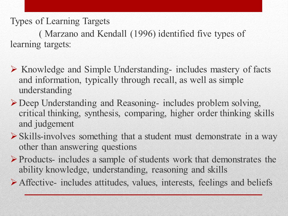 Sources of Learning Targets o Bloom's Taxonomy o National, Regional, and District Standards o Textbooks Blooms' Taxonomy o Cognitive – mental skills ( knowledge) o Affective – growth in feelings or emotional areas (Attitude) o Psychomotor- manual or physical skills ( Skills)