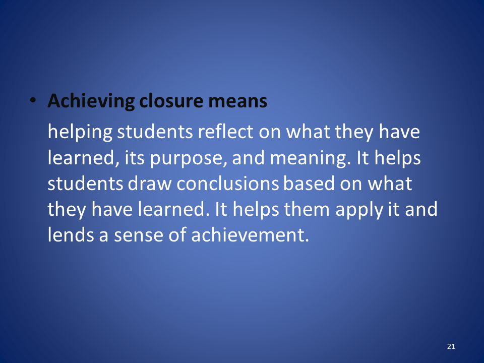 Achieving closure means helping students reflect on what they have learned, its purpose, and meaning. It helps students draw conclusions based on what