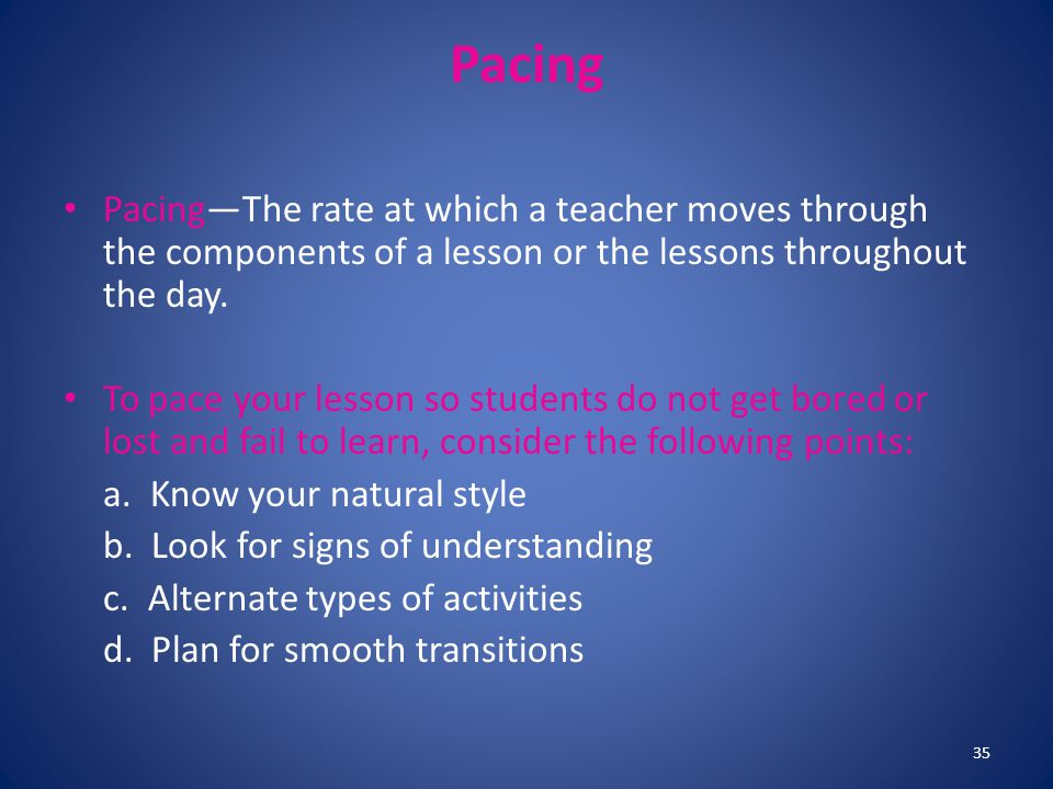 Pacing Pacing—The rate at which a teacher moves through the components of a lesson or the lessons throughout the day. To pace your lesson so students
