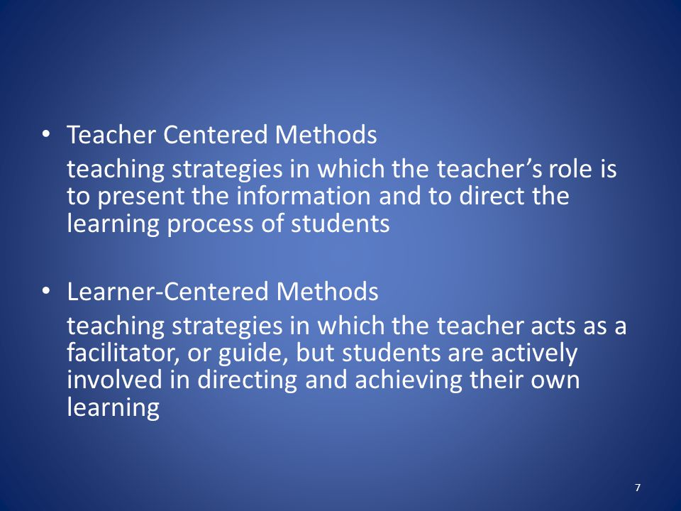 Teacher Centered Methods teaching strategies in which the teacher's role is to present the information and to direct the learning process of students