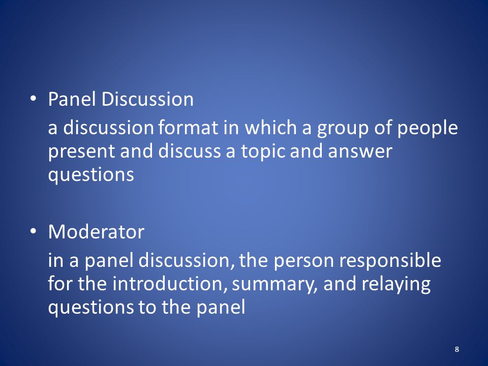 Panel Discussion a discussion format in which a group of people present and discuss a topic and answer questions Moderator in a panel discussion, the