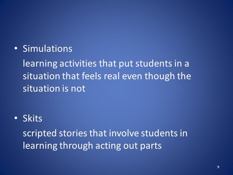 Simulations learning activities that put students in a situation that feels real even though the situation is not Skits scripted stories that involve