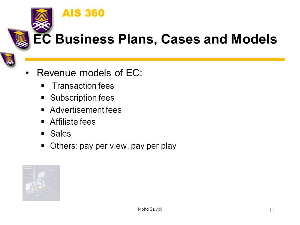 Mohd Saiyidi 11 EC Business Plans, Cases and Models Revenue models of EC:  Transaction fees  Subscription fees  Advertisement fees  Affiliate fees  Sales  Others: pay per view, pay per play