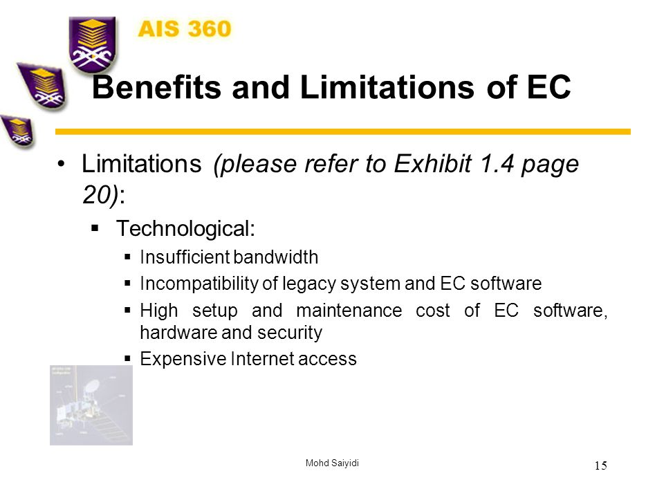 Mohd Saiyidi 15 Benefits and Limitations of EC Limitations (please refer to Exhibit 1.4 page 20):  Technological:  Insufficient bandwidth  Incompatibility of legacy system and EC software  High setup and maintenance cost of EC software, hardware and security  Expensive Internet access