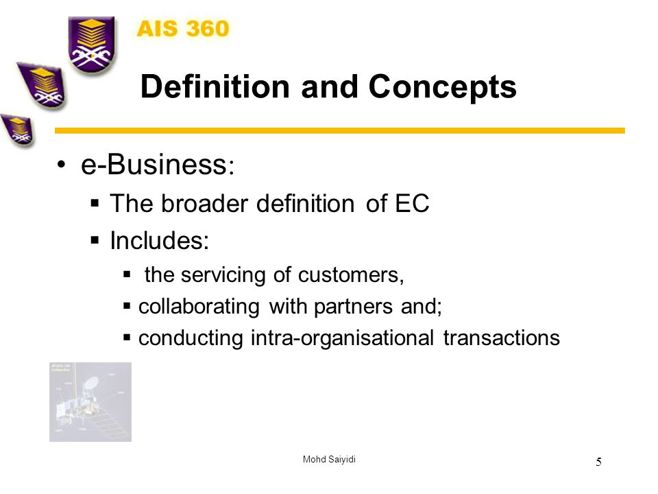 Mohd Saiyidi 5 Definition and Concepts e-Business :  The broader definition of EC  Includes:  the servicing of customers,  collaborating with partners and;  conducting intra-organisational transactions