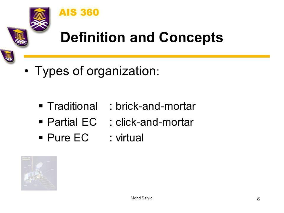 Mohd Saiyidi 6 Definition and Concepts Types of organization :  Traditional: brick-and-mortar  Partial EC: click-and-mortar  Pure EC: virtual