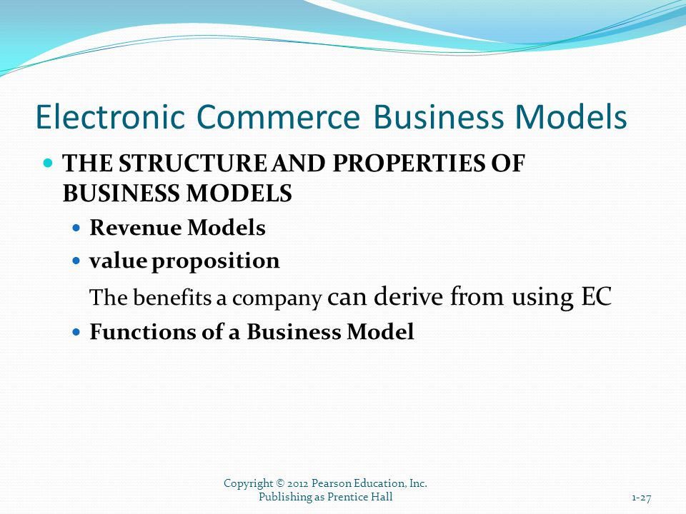 Electronic Commerce Business Models THE STRUCTURE AND PROPERTIES OF BUSINESS MODELS Revenue Models value proposition The benefits a company can derive