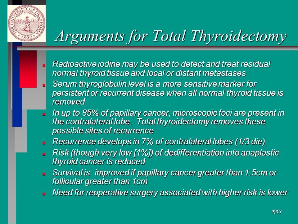 RAS Arguments for Total Thyroidectomy n Radioactive iodine may be used to detect and treat residual normal thyroid tissue and local or distant metastases n Serum thyroglobulin level is a more sensitive marker for persistent or recurrent disease when all normal thyroid tissue is removed n In up to 85% of papillary cancer, microscopic foci are present in the contralateral lobe.
