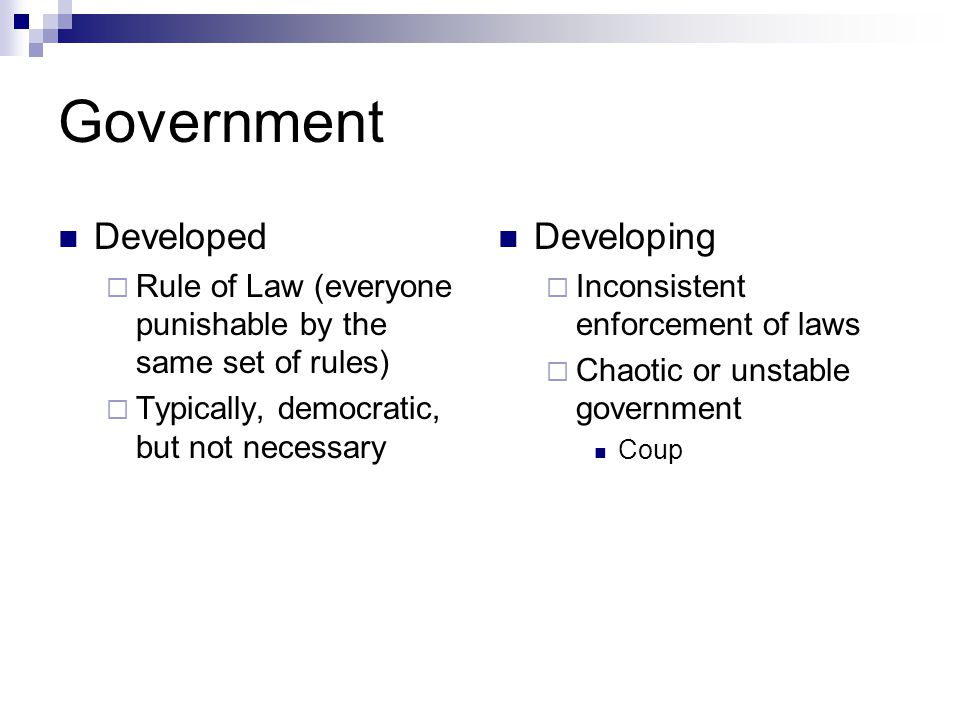 Government Developed  Rule of Law (everyone punishable by the same set of rules)  Typically, democratic, but not necessary Developing  Inconsistent enforcement of laws  Chaotic or unstable government Coup