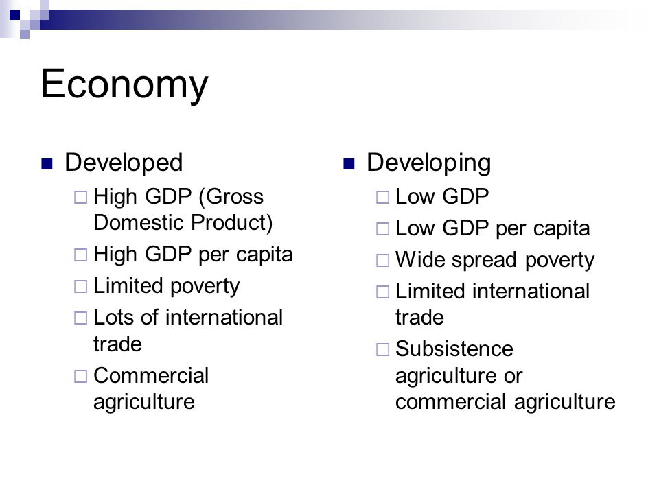 Economy Developed  High GDP (Gross Domestic Product)  High GDP per capita  Limited poverty  Lots of international trade  Commercial agriculture Developing  Low GDP  Low GDP per capita  Wide spread poverty  Limited international trade  Subsistence agriculture or commercial agriculture