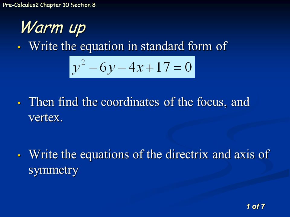 1 of 7 Pre-Calculus2 Chapter 10 Section 8 Warm up Write the equation in standard form of Write the equation in standard form of Then find the coordinates of the focus, and vertex.
