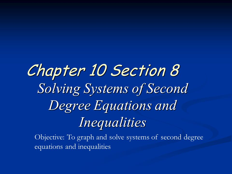 Solving Systems of Second Degree Equations and Inequalities Chapter 10 Section 8 Objective: To graph and solve systems of second degree equations and inequalities