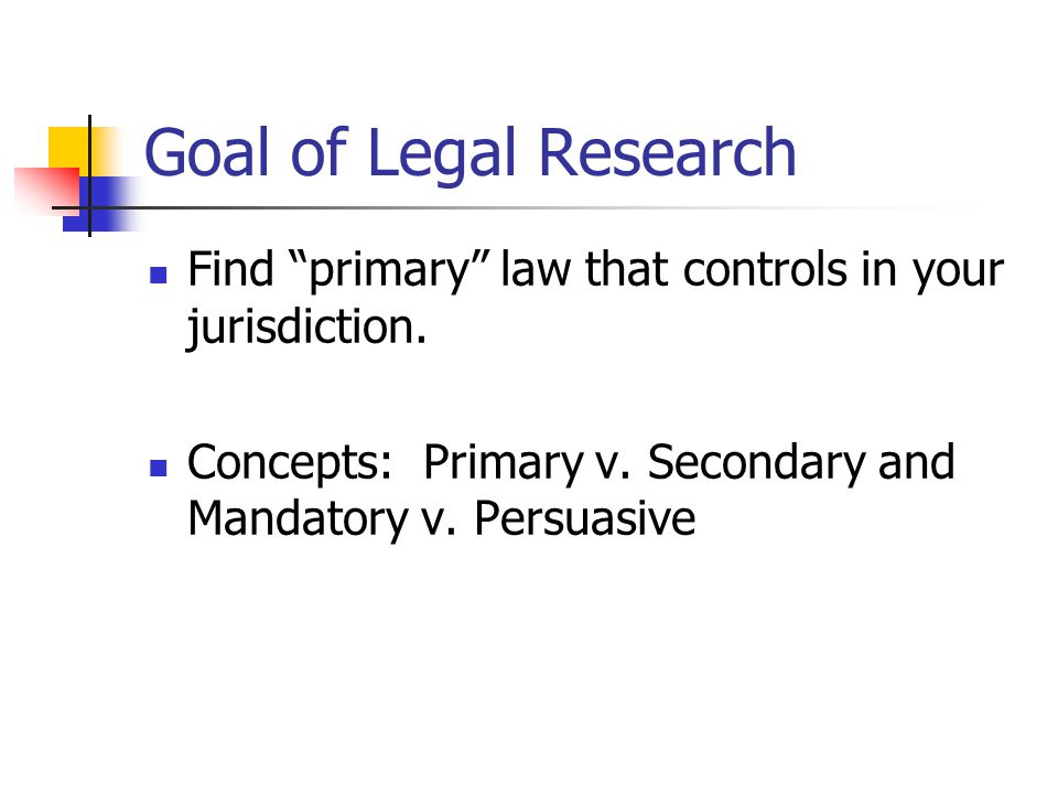 Goal of Legal Research Find primary law that controls in your jurisdiction.