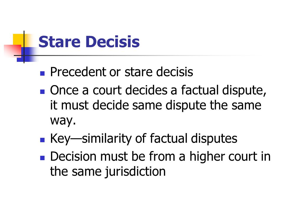 Stare Decisis Precedent or stare decisis Once a court decides a factual dispute, it must decide same dispute the same way.