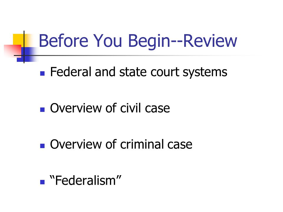Before You Begin--Review Federal and state court systems Overview of civil case Overview of criminal case Federalism