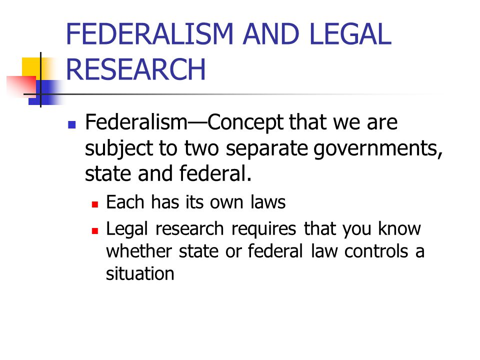FEDERALISM AND LEGAL RESEARCH Federalism—Concept that we are subject to two separate governments, state and federal.