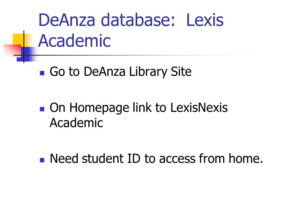 DeAnza database: Lexis Academic Go to DeAnza Library Site On Homepage link to LexisNexis Academic Need student ID to access from home.