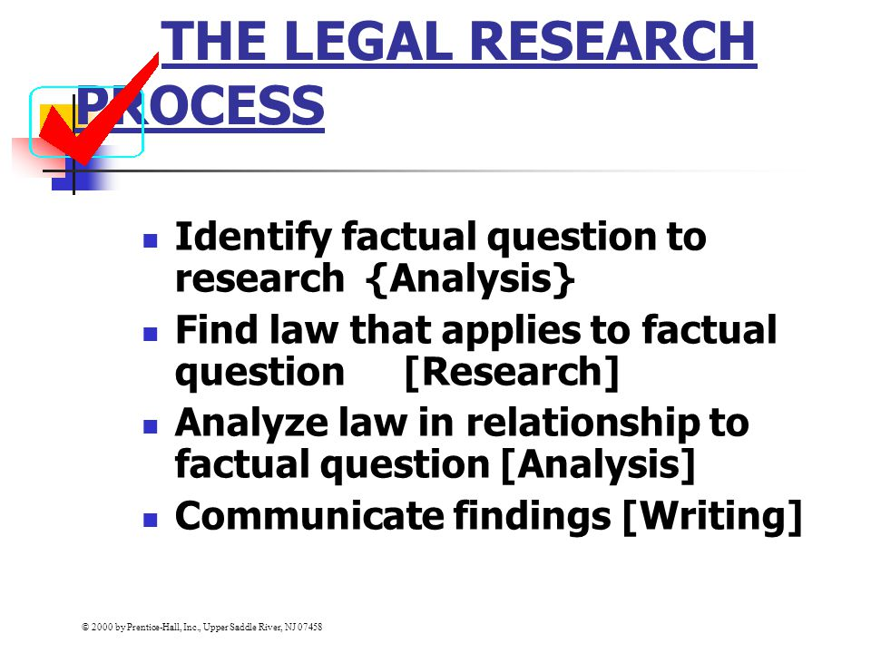 THE LEGAL RESEARCH PROCESS Identify factual question to research {Analysis} Find law that applies to factual question[Research] Analyze law in relationship to factual question [Analysis] Communicate findings [Writing] © 2000 by Prentice-Hall, Inc., Upper Saddle River, NJ 07458