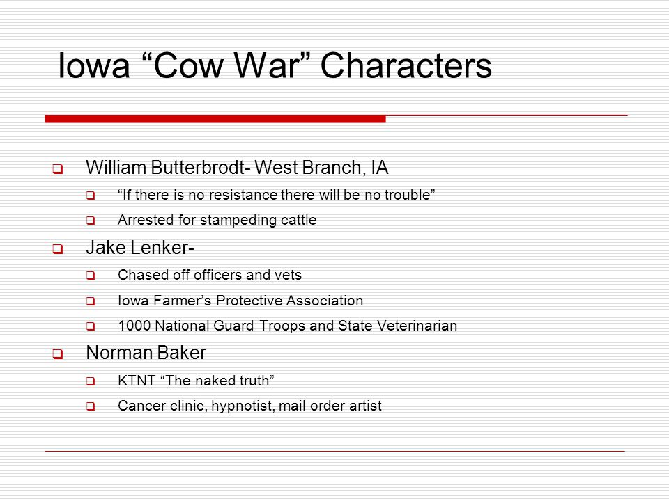 Iowa Cow War Characters  William Butterbrodt- West Branch, IA  If there is no resistance there will be no trouble  Arrested for stampeding cattle  Jake Lenker-  Chased off officers and vets  Iowa Farmer's Protective Association  1000 National Guard Troops and State Veterinarian  Norman Baker  KTNT The naked truth  Cancer clinic, hypnotist, mail order artist