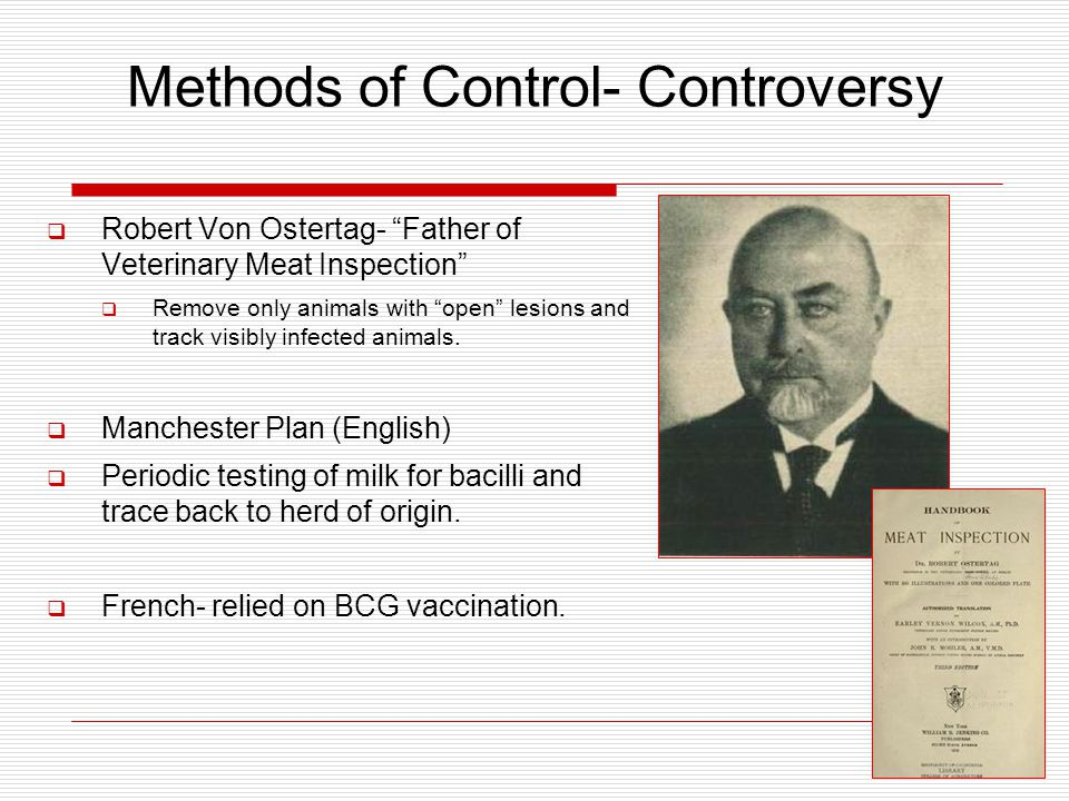 Methods of Control- Controversy  Robert Von Ostertag- Father of Veterinary Meat Inspection  Remove only animals with open lesions and track visibly infected animals.