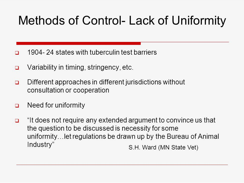 Methods of Control- Lack of Uniformity  1904- 24 states with tuberculin test barriers  Variability in timing, stringency, etc.