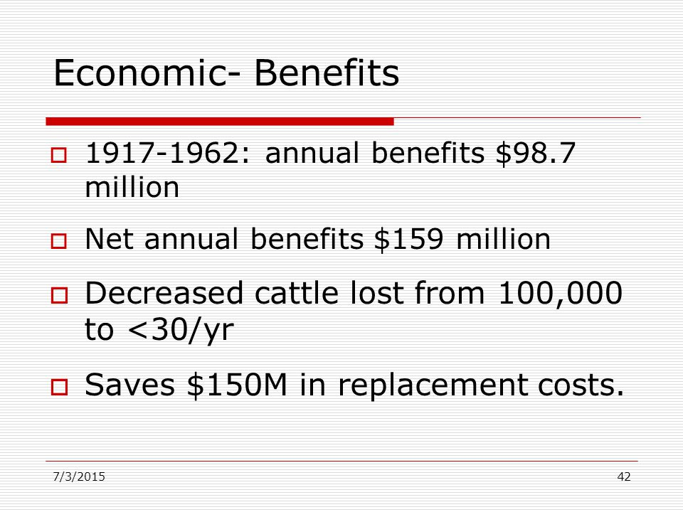 Economic- Benefits  1917-1962: annual benefits $98.7 million  Net annual benefits $159 million  Decreased cattle lost from 100,000 to <30/yr  Saves $150M in replacement costs.