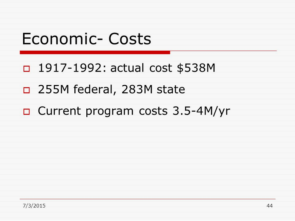 Economic- Costs  1917-1992: actual cost $538M  255M federal, 283M state  Current program costs 3.5-4M/yr 7/3/201544