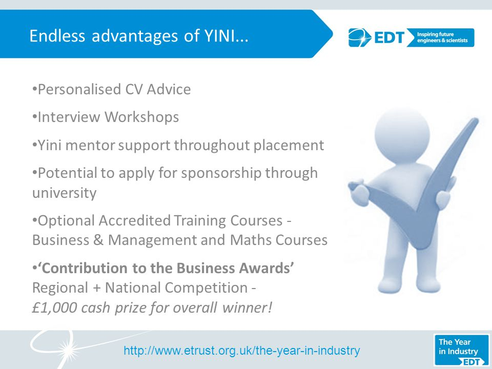 Personalised CV Advice Interview Workshops Yini mentor support throughout placement Potential to apply for sponsorship through university Optional Accredited Training Courses - Business & Management and Maths Courses 'Contribution to the Business Awards' Regional + National Competition - £1,000 cash prize for overall winner.
