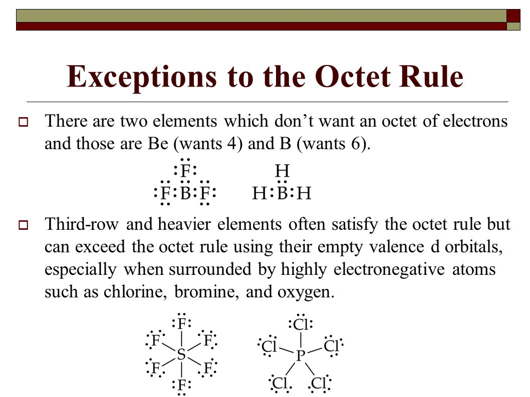 Exceptions to the Octet Rule  There are two elements which don't want an octet of electrons and those are Be (wants 4) and B (wants 6).