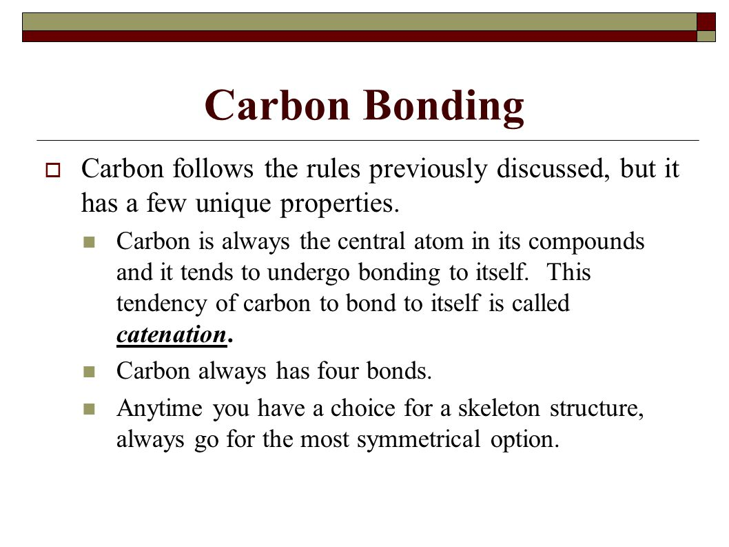Carbon Bonding  Carbon follows the rules previously discussed, but it has a few unique properties.